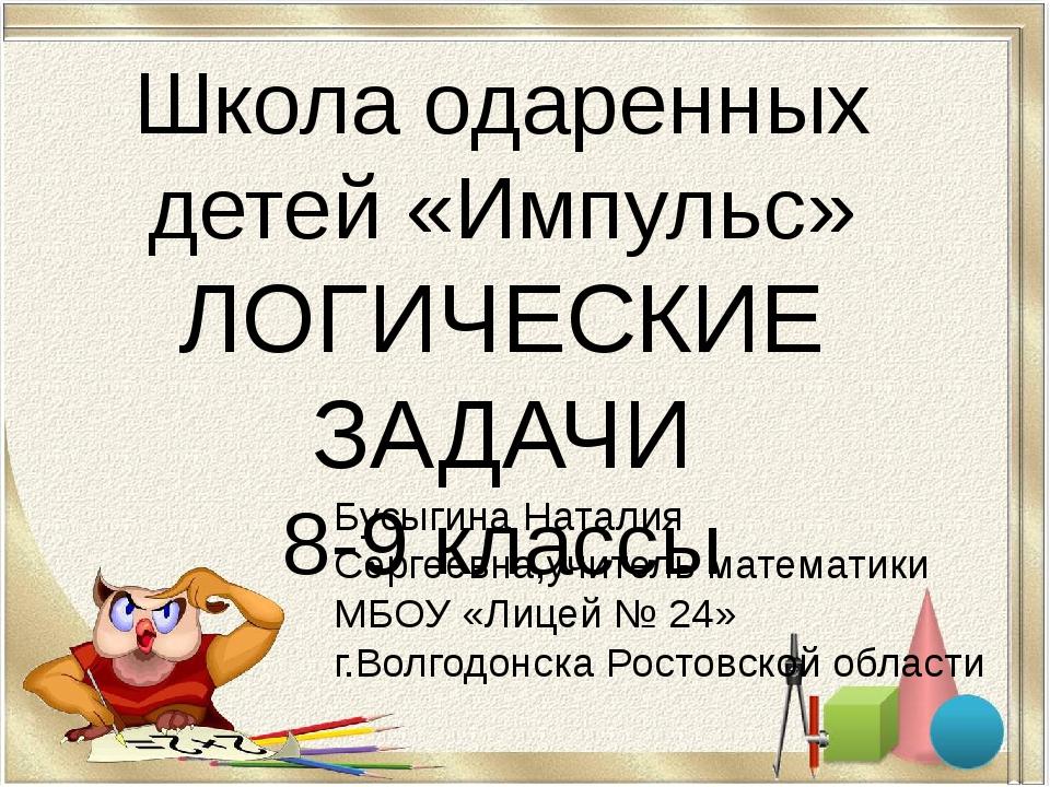 Школа одаренных детей «Импульс» ЛОГИЧЕСКИЕ ЗАДАЧИ 8-9 классы Бусыгина Натали...