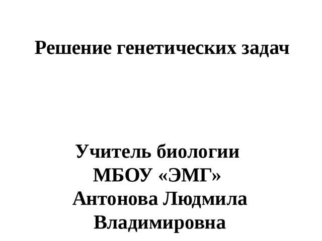 Решение генетических задач Учитель биологии МБОУ «ЭМГ» Антонова Людмила Влади...