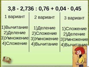 3,8 - 2,736 : 0,76 + 0,04 · 0,45 1 вариант 1)Вычитание 2)Деление 3)Умножение