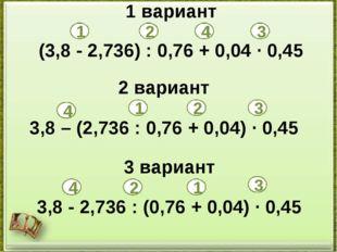 1 вариант (3,8 - 2,736) : 0,76 + 0,04 · 0,45 2 вариант 3,8 – (2,736 : 0,76 +