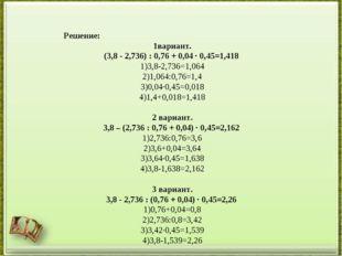 Решение: 1вариант. (3,8 - 2,736) : 0,76 + 0,04 · 0,45=1,418 3,8-2,736=1,064 1