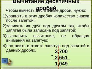 Вычитание десятичных дробей Чтобы вычесть десятичные дроби, нужно: 1)уравнять