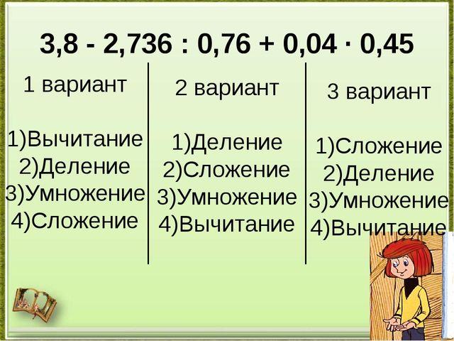 3,8 - 2,736 : 0,76 + 0,04 · 0,45 1 вариант 1)Вычитание 2)Деление 3)Умножение...