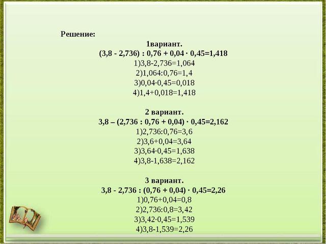 Решение: 1вариант. (3,8 - 2,736) : 0,76 + 0,04 · 0,45=1,418 3,8-2,736=1,064 1...