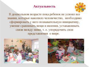 Актуальность В дошкольном возрасте пока ребенок не усвоил все знания, которые