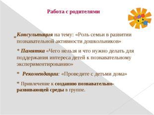 Работа с родителями * Консультация на тему: «Роль семьи в развитии познавател