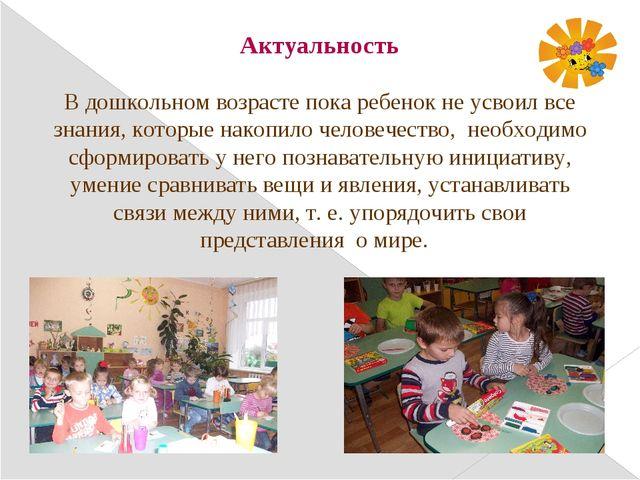 Актуальность В дошкольном возрасте пока ребенок не усвоил все знания, которые...