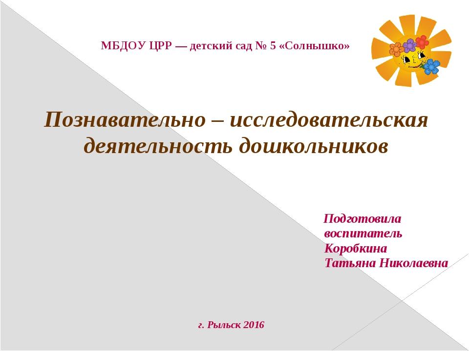 МБДОУ ЦРР — детский сад № 5 «Солнышко» Познавательно – исследовательская деят...