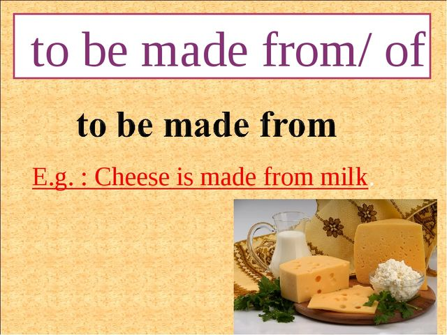 to be made from/ of E.g. : Cheese is made from milk.