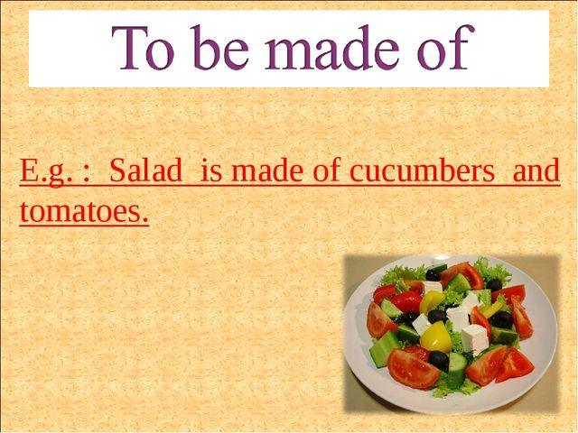 E.g. : Salad is made of cucumbers and tomatoes.