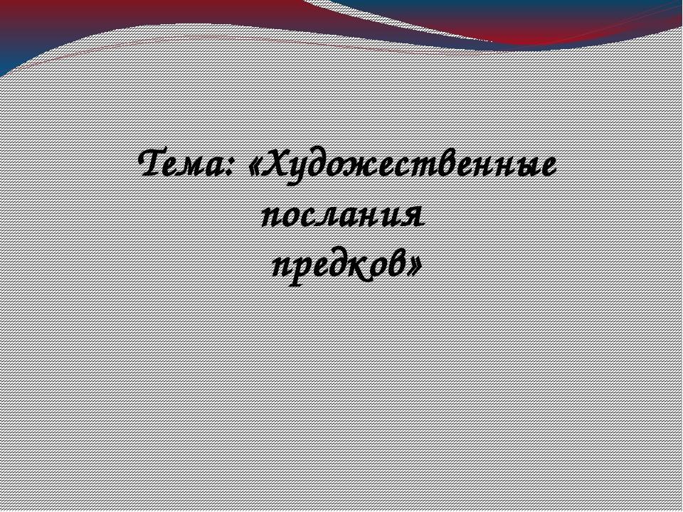 Тема: «Художественные послания предков»