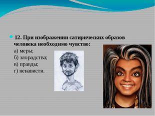 12. При изображении сатирических образов человека необходимо чувство: а) ме