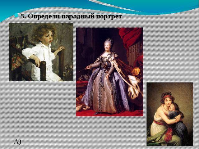 5. Определи парадный портрет А) В) С)