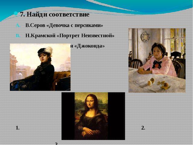 7. Найди соответствие В.Серов «Девочка с персиками» Н.Крамской «Портрет Неиз...