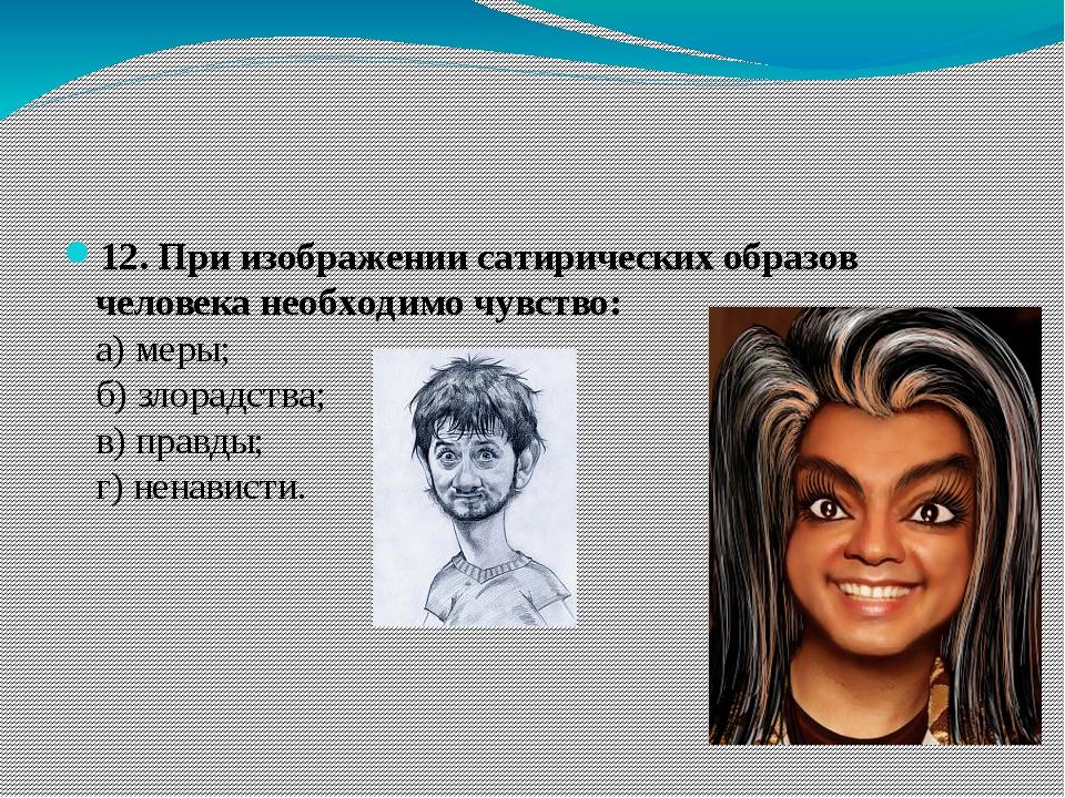 12. При изображении сатирических образов человека необходимо чувство: а) ме...