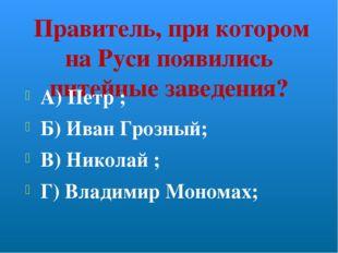 Правитель, при котором на Руси появились питейные заведения? А) Петр ; Б) Ив
