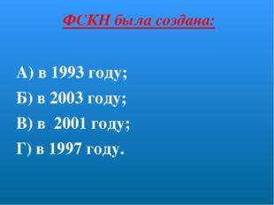 ФСКН была создана: А) в 1993 году; Б) в 2003 году; В) в 2001 году; Г) в 1997