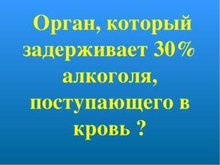 Орган, который задерживает 30% алкоголя, поступающего в кровь ?
