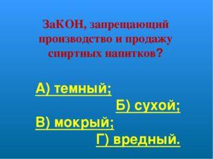 ЗаКОН, запрещающий производство и продажу спиртных напитков? А) темный; Б) су