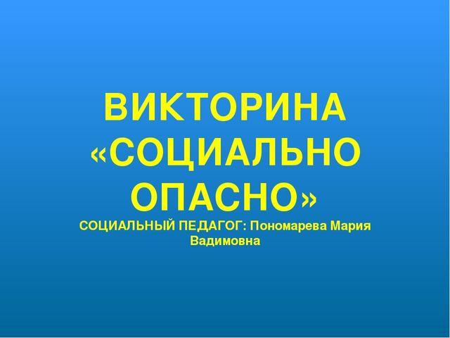 ВИКТОРИНА «СОЦИАЛЬНО ОПАСНО» СОЦИАЛЬНЫЙ ПЕДАГОГ: Пономарева Мария Вадимовна