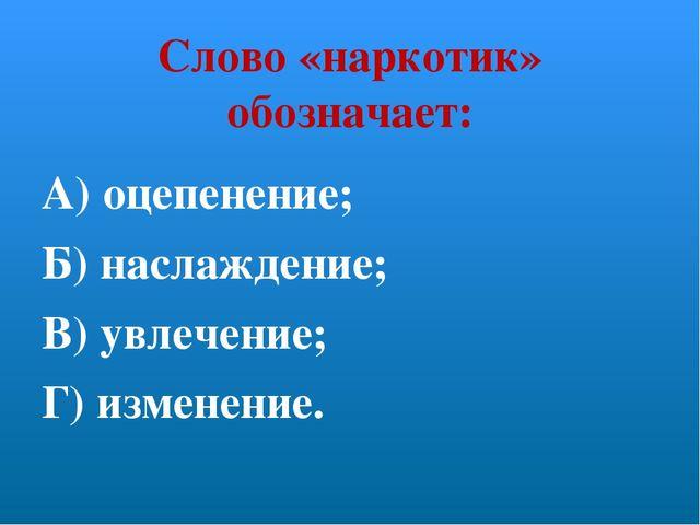Слово «наркотик» обозначает: А) оцепенение; Б) наслаждение; В) увлечение; Г)...