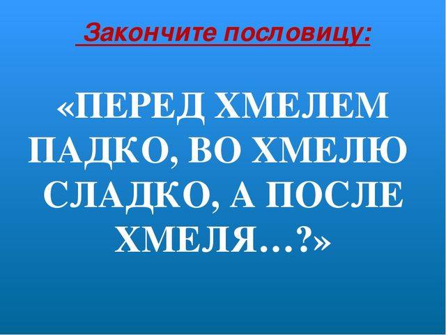 Закончите пословицу: «ПЕРЕД ХМЕЛЕМ ПАДКО, ВО ХМЕЛЮ СЛАДКО, А ПОСЛЕ ХМЕЛЯ…?»