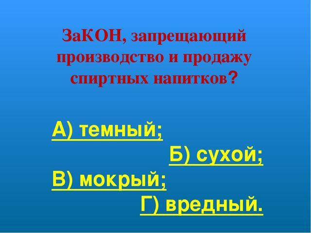 ЗаКОН, запрещающий производство и продажу спиртных напитков? А) темный; Б) су...