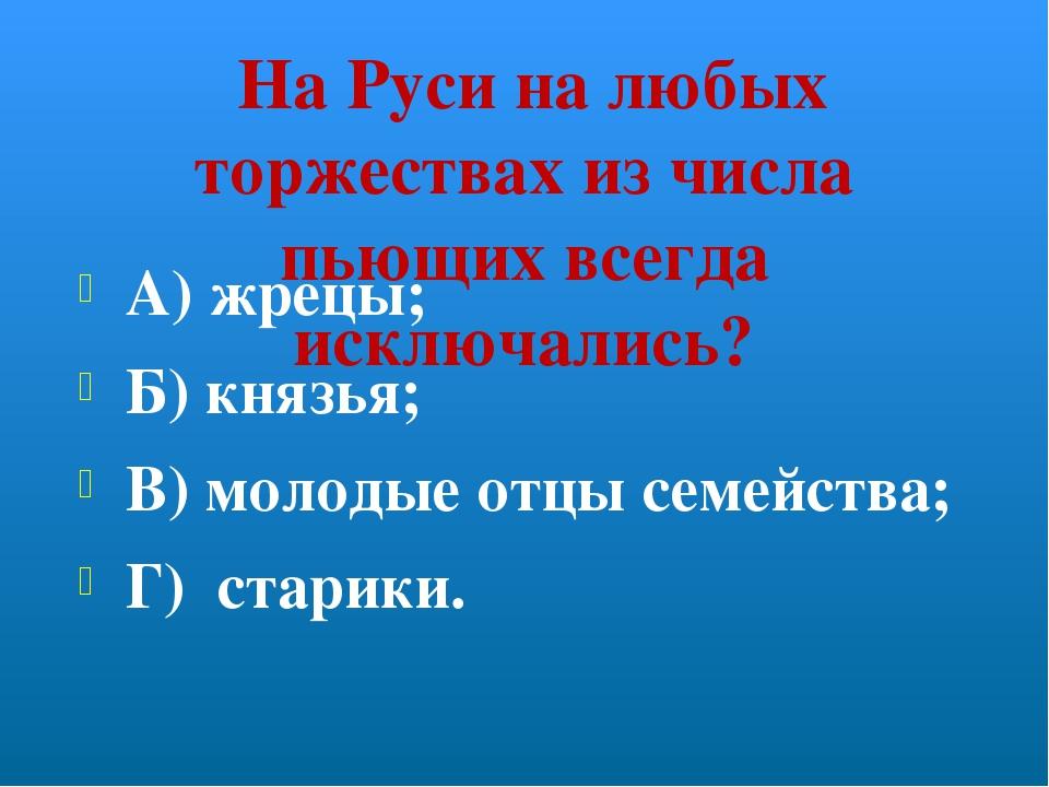 На Руси на любых торжествах из числа пьющих всегда исключались? А) жрецы; Б)...