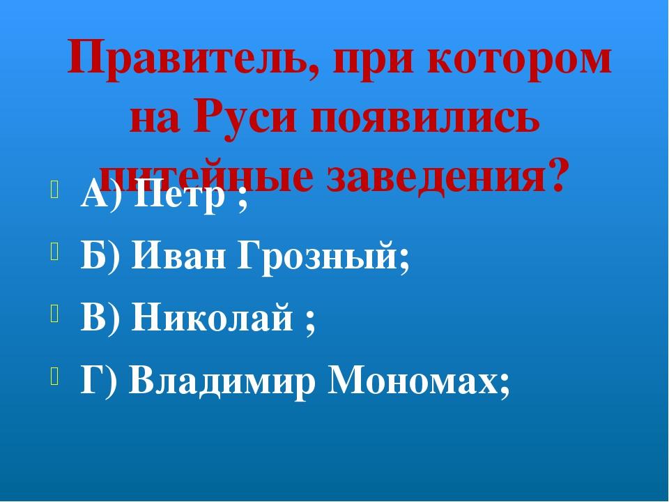 Правитель, при котором на Руси появились питейные заведения? А) Петр ; Б) Ив...