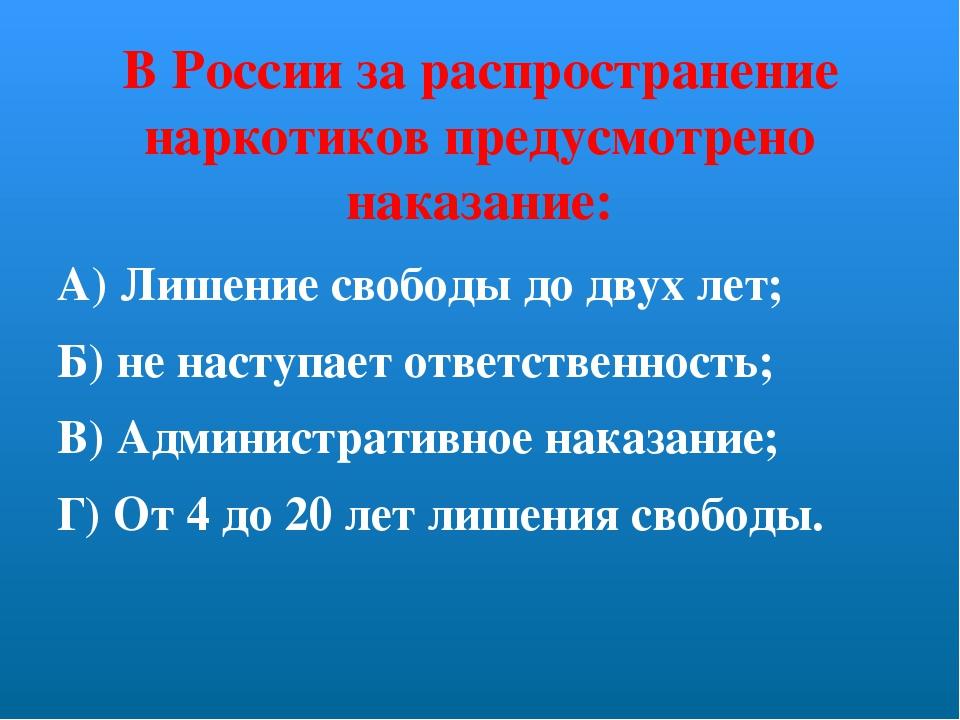 В России за распространение наркотиков предусмотрено наказание: А) Лишение св...