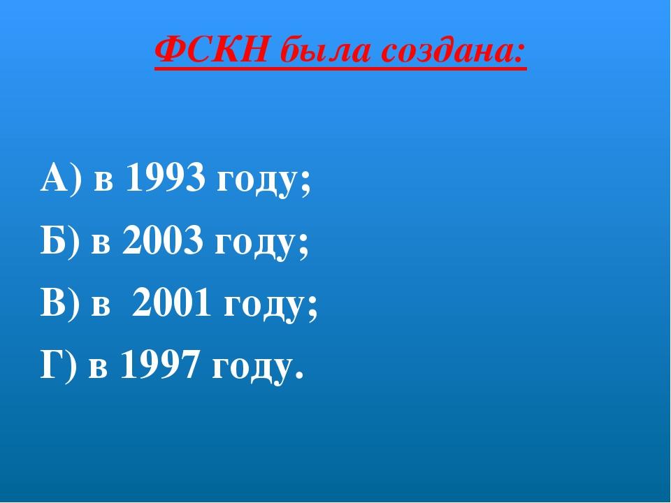 ФСКН была создана: А) в 1993 году; Б) в 2003 году; В) в 2001 году; Г) в 1997...