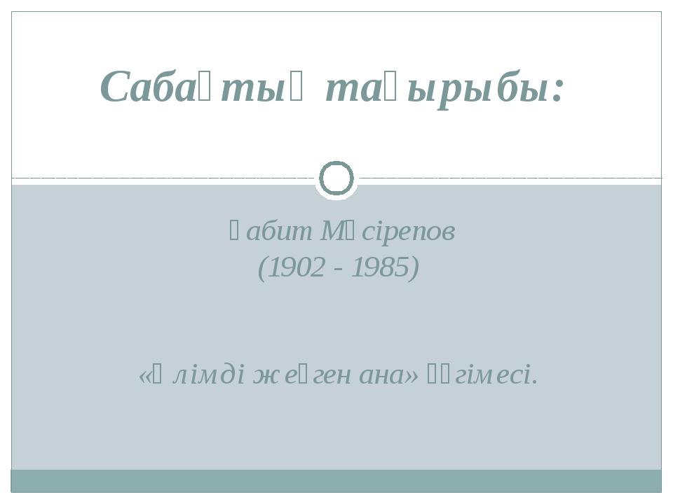 Ғабит Мүсірепов (1902 - 1985) «Өлімді жеңген ана» әңгімесі. Сабақтың тақырыбы: