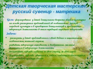 Детская творческая мастерская: русский сувенир - матрешка Цель: формирование