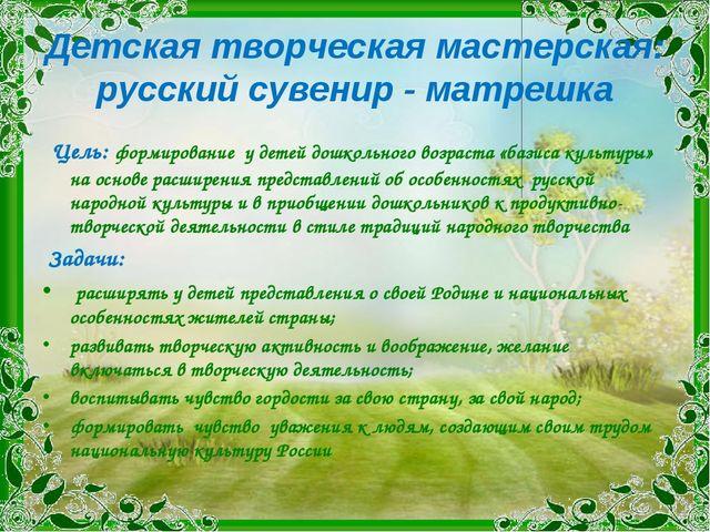 Детская творческая мастерская: русский сувенир - матрешка Цель: формирование...
