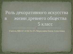 Учитель МБОУ «СШ № 37» Меркушева Елена Алексеевна Роль декоративного искусств