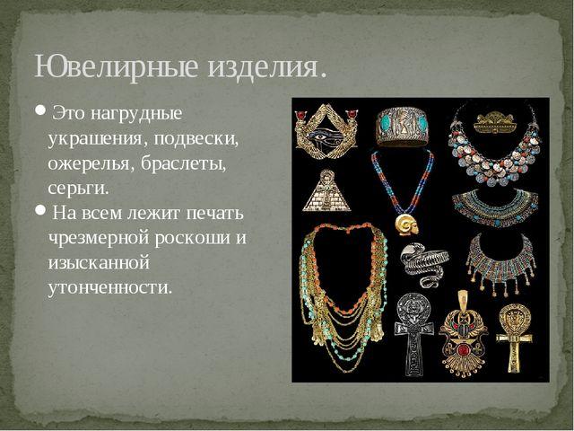 Ювелирные изделия. Это нагрудные украшения, подвески, ожерелья, браслеты, сер...
