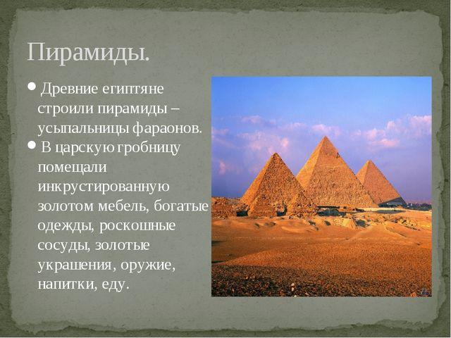 Пирамиды. Древние египтяне строили пирамиды – усыпальницы фараонов. В царскую...