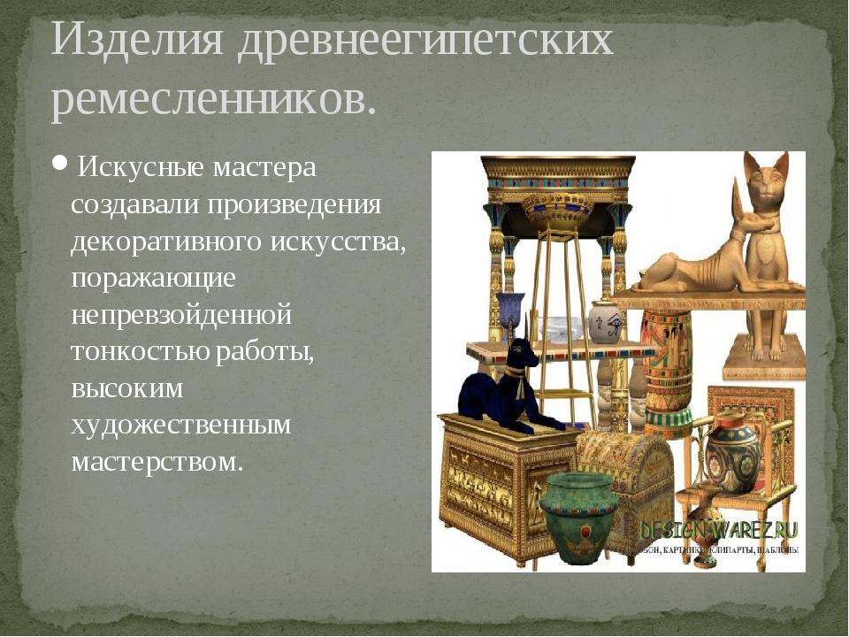 Изделия древнеегипетских ремесленников. Искусные мастера создавали произведен...