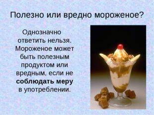 Полезно или вредно мороженое? Однозначно ответить нельзя. Мороженое может быт