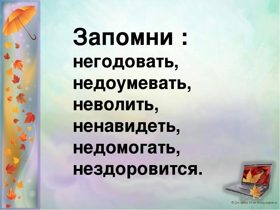 Запомни : негодовать, недоумевать, неволить, ненавидеть, недомогать, нездоров...