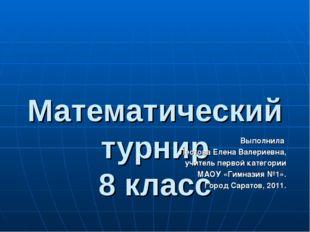 Математический турнир 8 класс 2011 г. Выполнила Лестова Елена Валериевна, уч