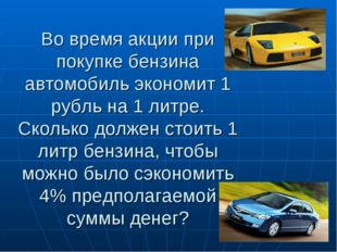 Во время акции при покупке бензина автомобиль экономит 1 рубль на 1 литре. Ск