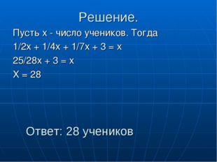 Решение. Пусть х - число учеников. Тогда 1/2х + 1/4х + 1/7х + 3 = х 25/28х +