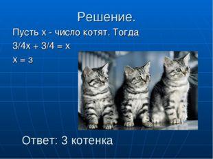Решение. Пусть х - число котят. Тогда 3/4х + 3/4 = х х = з Ответ: 3 котенка