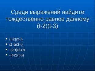 Среди выражений найдите тождественно равное данному (t-2)(t-3) (t-2)(3-t) (2-