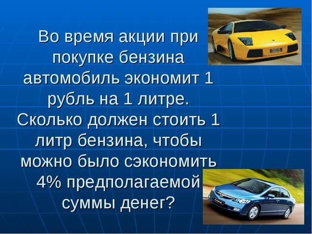 Во время акции при покупке бензина автомобиль экономит 1 рубль на 1 литре. Ск...