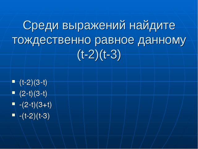 Среди выражений найдите тождественно равное данному (t-2)(t-3) (t-2)(3-t) (2-...