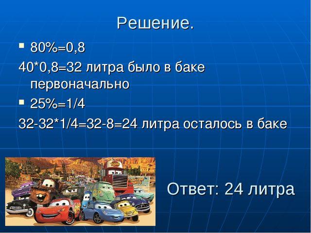 Решение. 80%=0,8 40*0,8=32 литра было в баке первоначально 25%=1/4 32-32*1/4=...