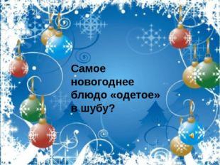 Самое новогоднее блюдо «одетое» в шубу?