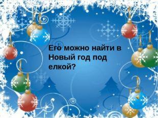 Его можно найти в Новый год под елкой?